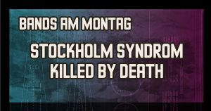 Bands am Montag : Stockholm Syndrom // Killed by Death